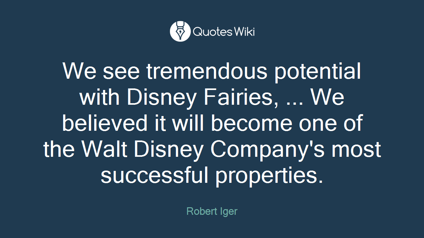 We see tremendous potential with Disney Fairies, ... We believed it will become one of the Walt Disney Company's most successful properties.