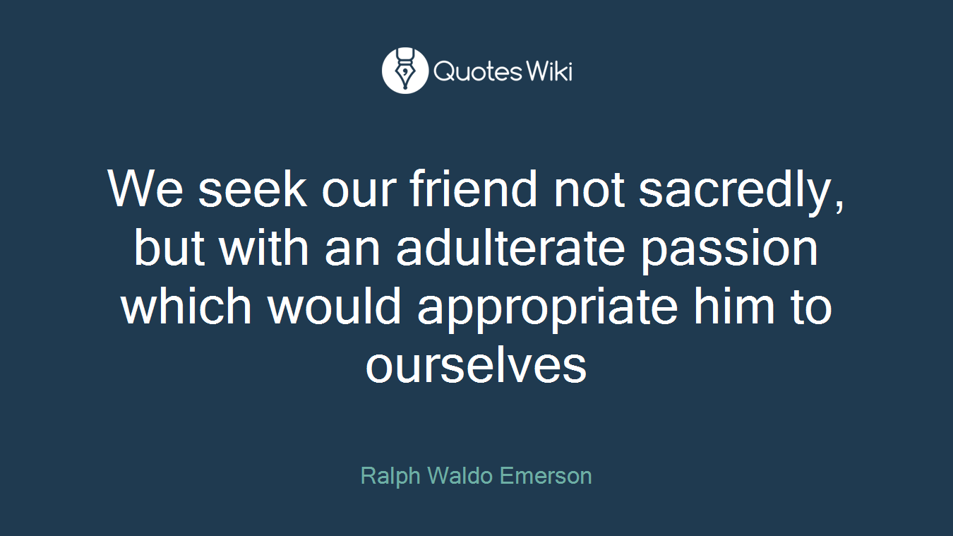 We seek our friend not sacredly, but with an adulterate passion which would appropriate him to ourselves