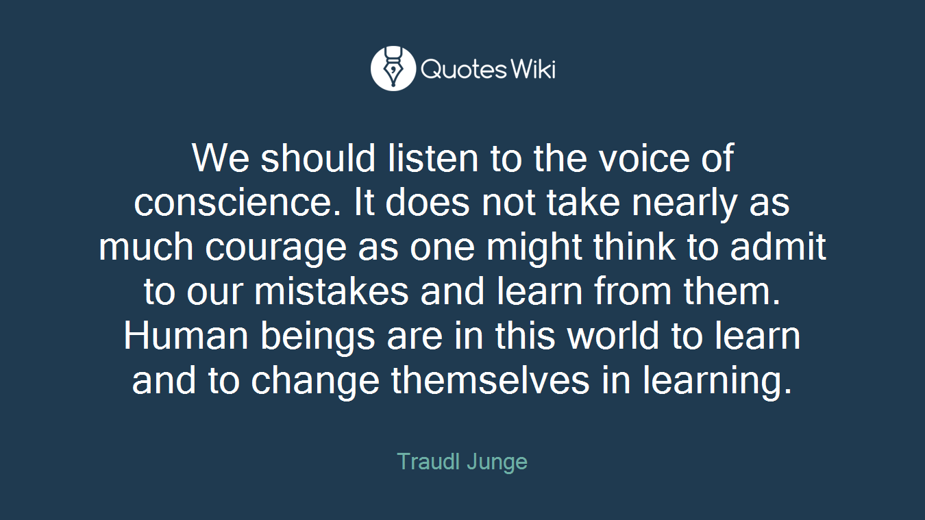 We should listen to the voice of conscience. It does not take nearly as much courage as one might think to admit to our mistakes and learn from them. Human beings are in this world to learn and to change themselves in learning.
