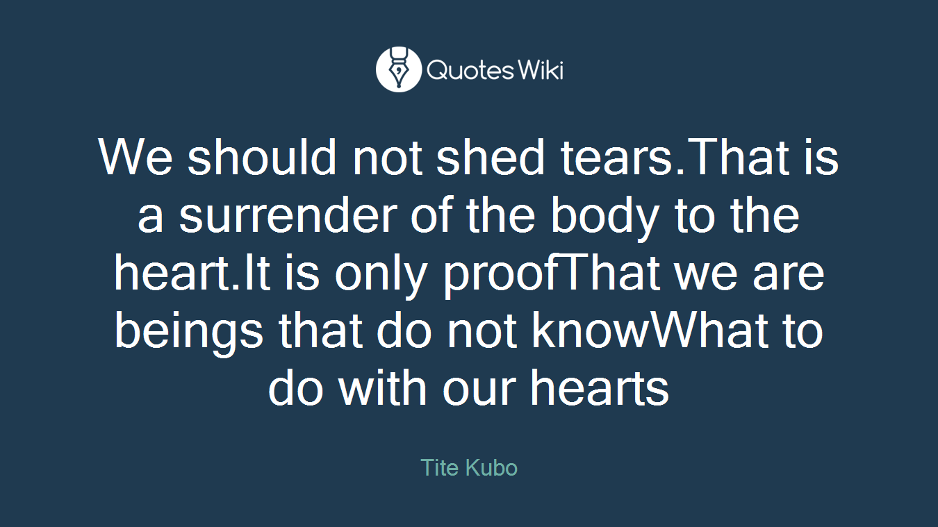We should not shed tears.That is a surrender of the body to the heart.It is only proofThat we are beings that do not knowWhat to do with our hearts