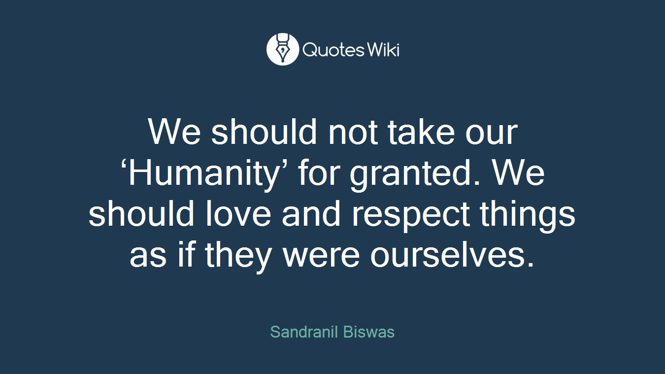 We Should Not Take Our Humanity For Granted Quoteswiki