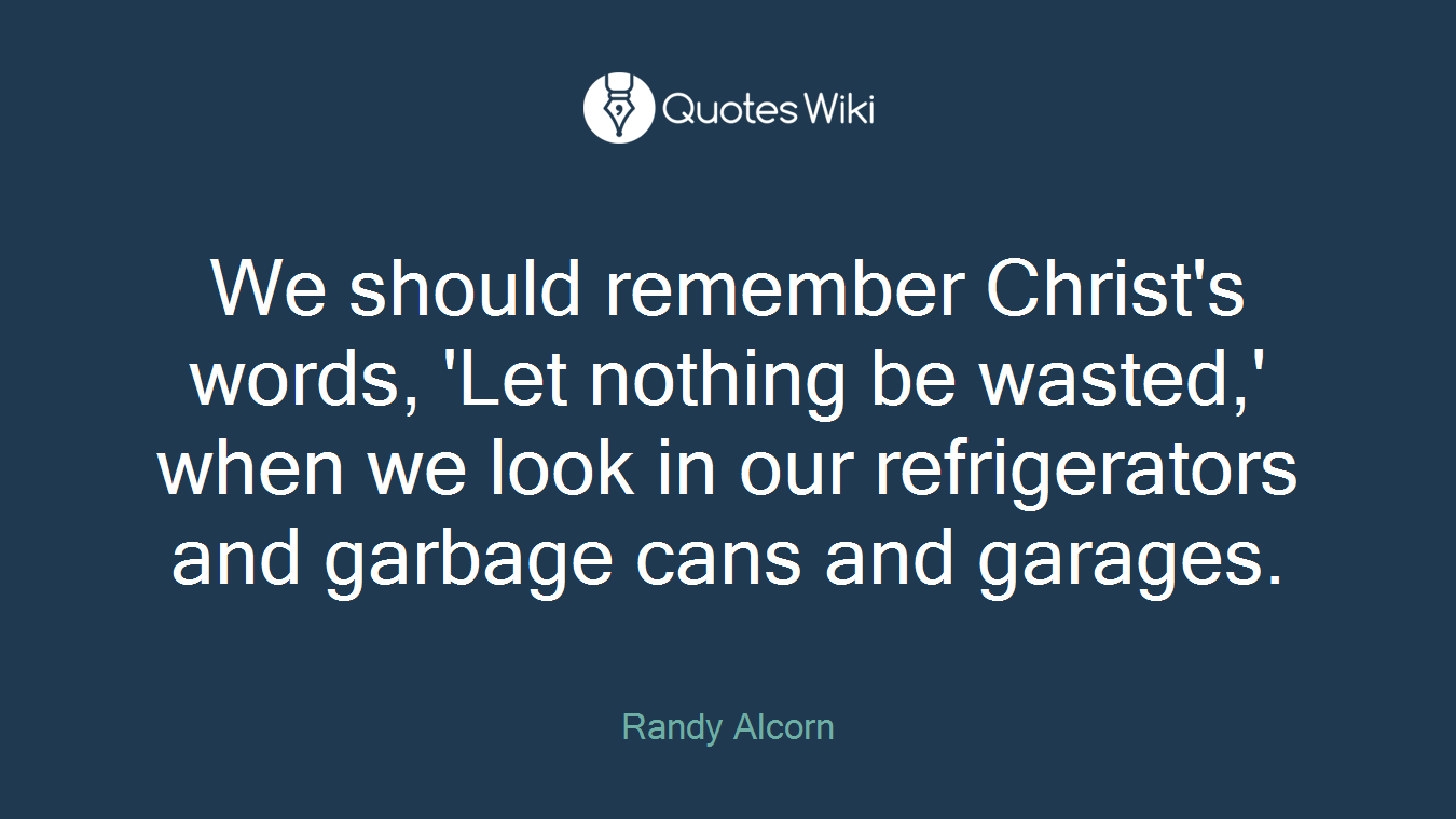 We should remember Christ's words, 'Let nothing be wasted,' when we look in our refrigerators and garbage cans and garages.