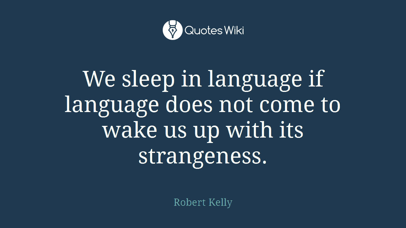 We sleep in language if language does not come to wake us up with its strangeness.