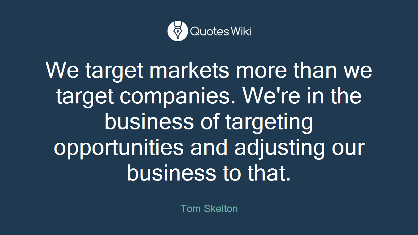 We target markets more than we target companies. We're in the business of targeting opportunities and adjusting our business to that.