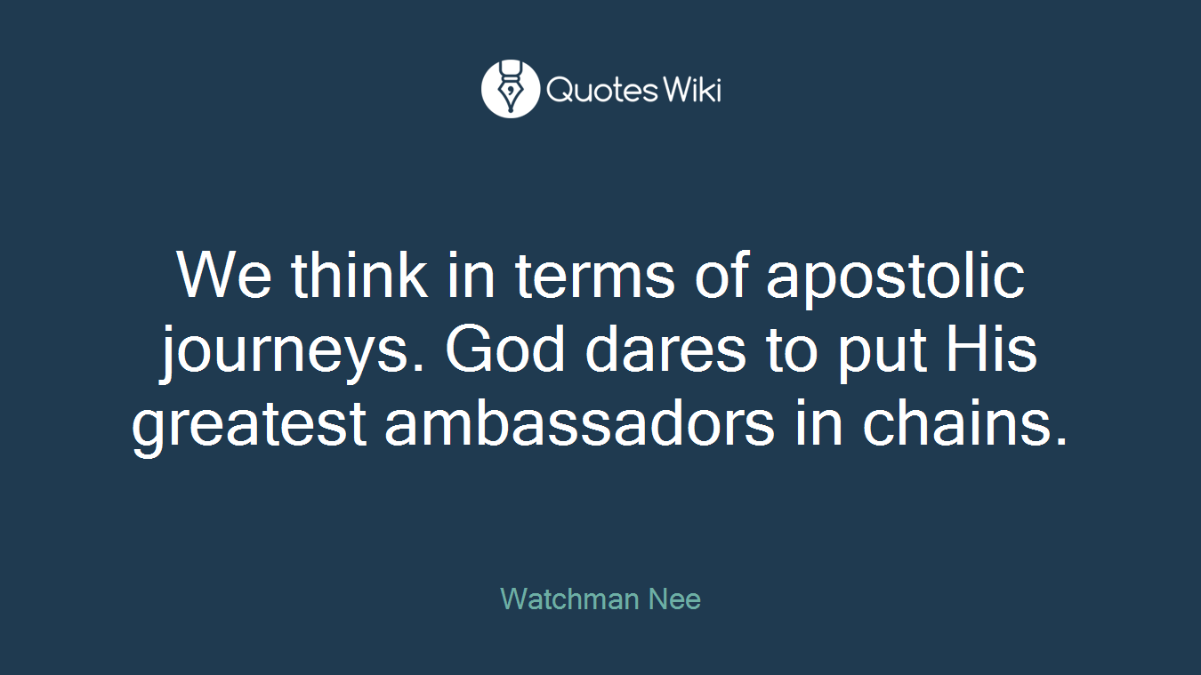 We think in terms of apostolic journeys. God dares to put His greatest ambassadors in chains.
