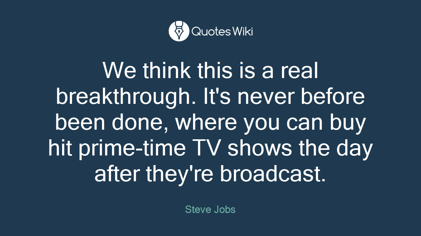 We think this is a real breakthrough. It's never before been done, where you can buy hit prime-time TV shows the day after they're broadcast.