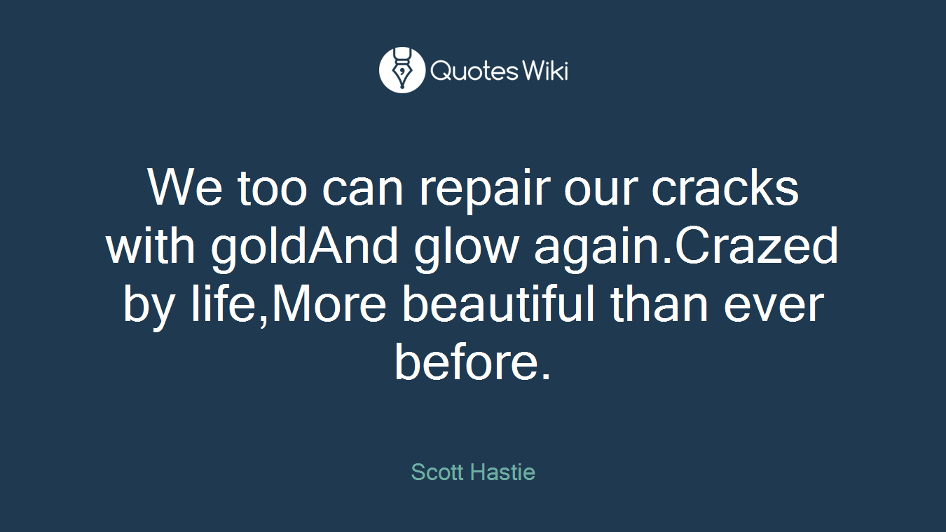 We too can repair our cracks with goldAnd glow again.Crazed by life,More beautiful than ever before.