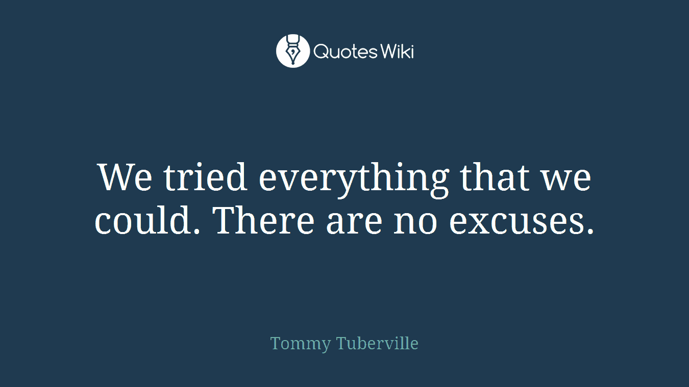 We tried everything that we could. There are no excuses.