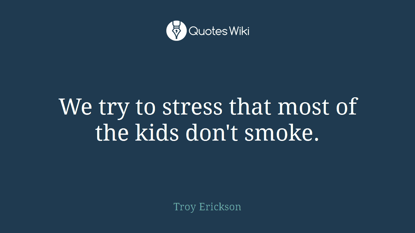 We try to stress that most of the kids don't smoke.