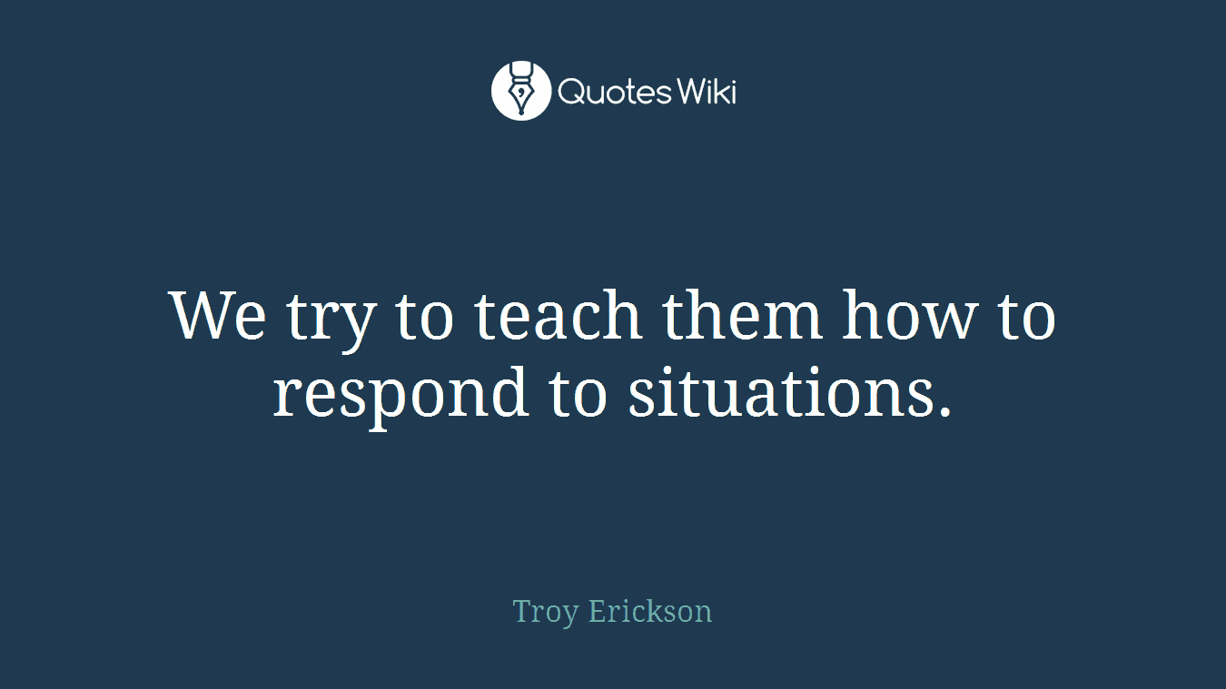We try to teach them how to respond to situations.