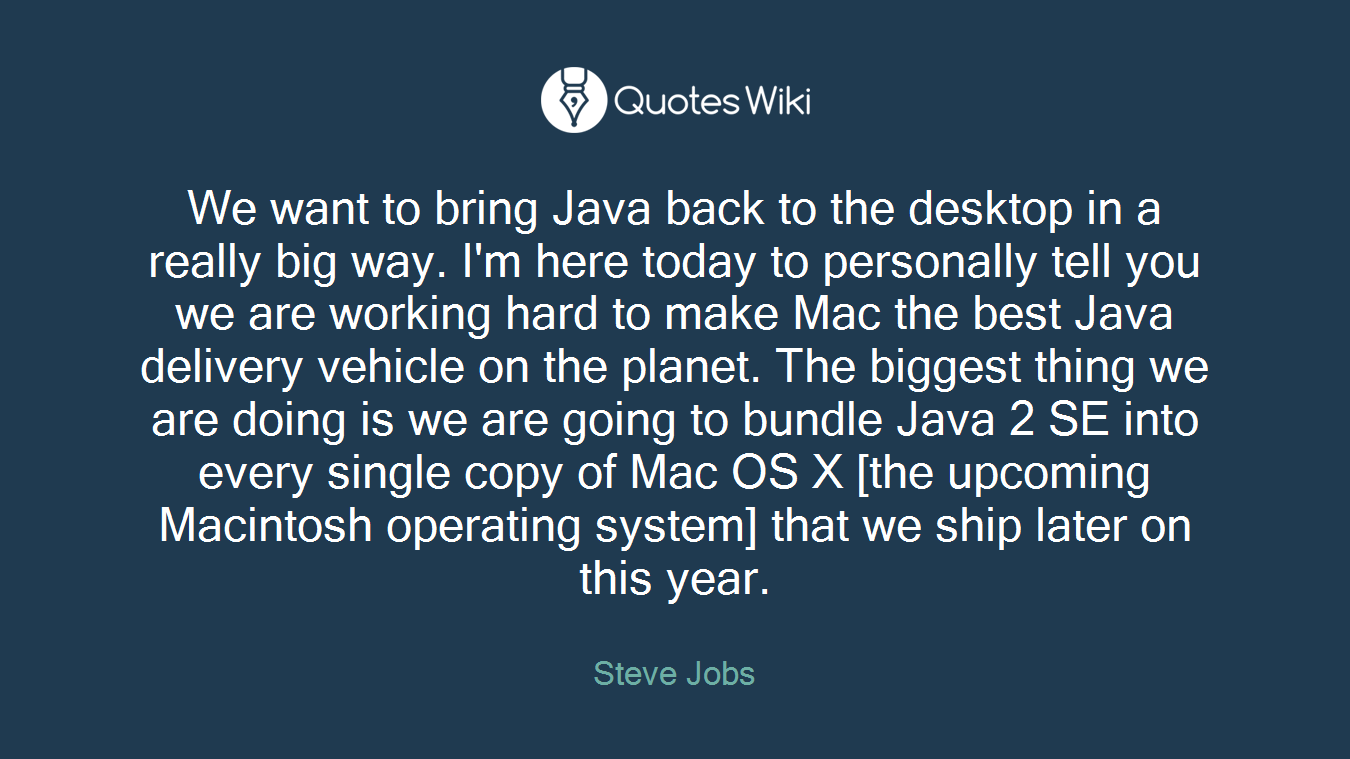 We want to bring Java back to the desktop in a really big way. I'm here today to personally tell you we are working hard to make Mac the best Java delivery vehicle on the planet. The biggest thing we are doing is we are going to bundle Java 2 SE into every single copy of Mac OS X [the upcoming Macintosh operating system] that we ship later on this year.