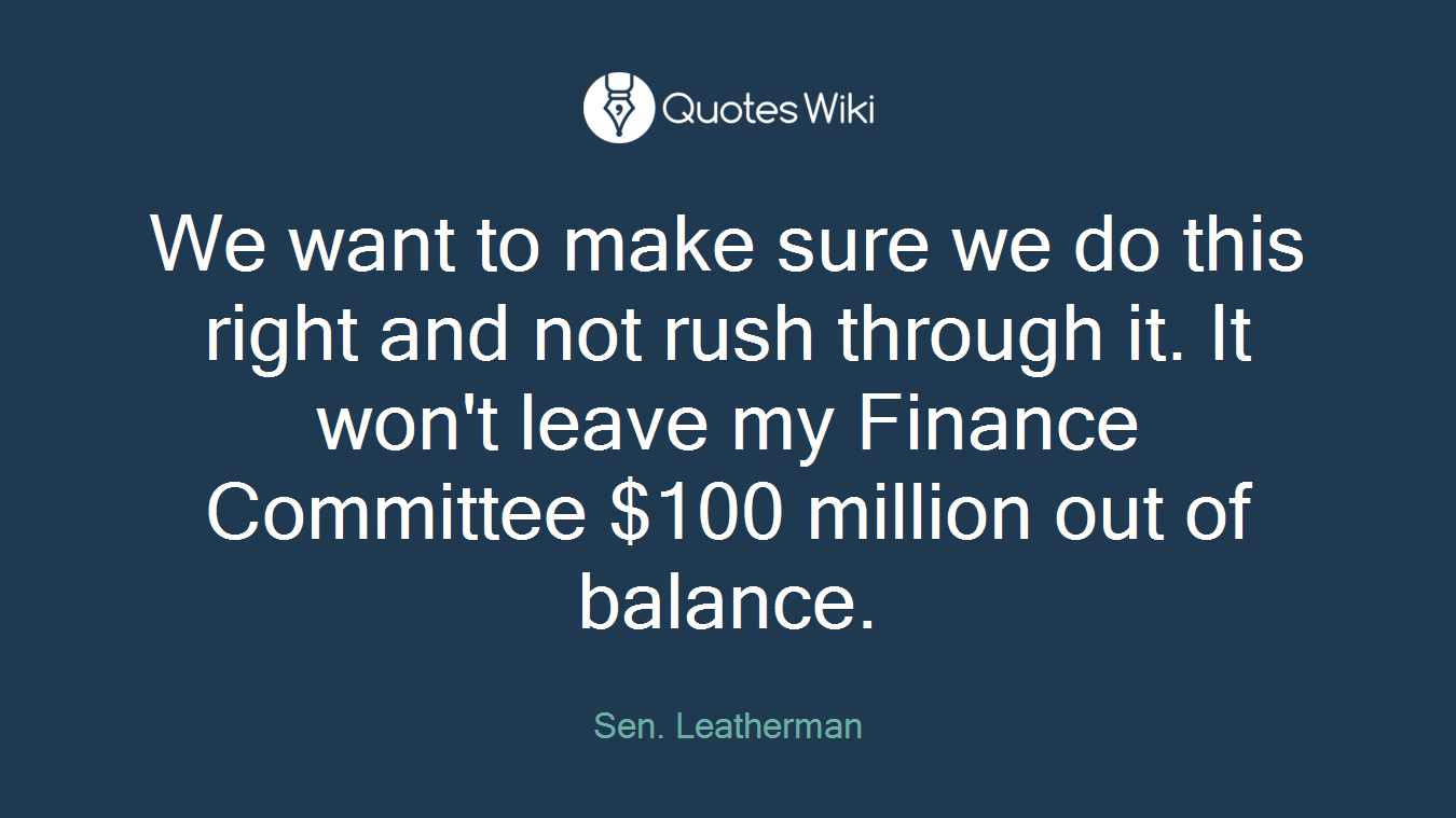 We want to make sure we do this right and not rush through it. It won't leave my Finance Committee $100 million out of balance.