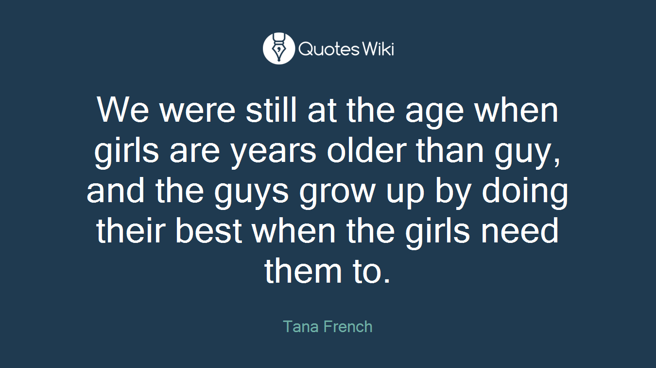 We were still at the age when girls are years older than guy, and the guys grow up by doing their best when the girls need them to.