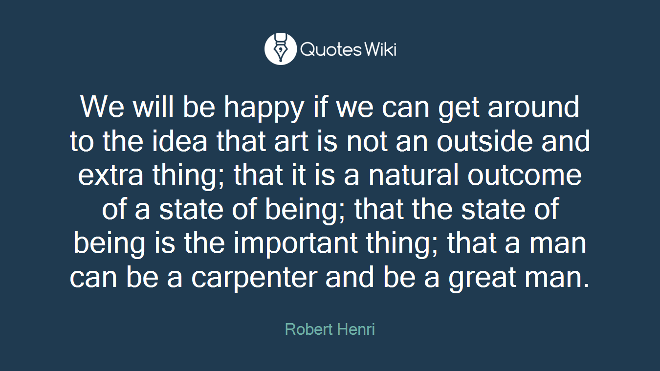 We will be happy if we can get around to the idea that art is not an outside and extra thing; that it is a natural outcome of a state of being; that the state of being is the important thing; that a man can be a carpenter and be a great man.