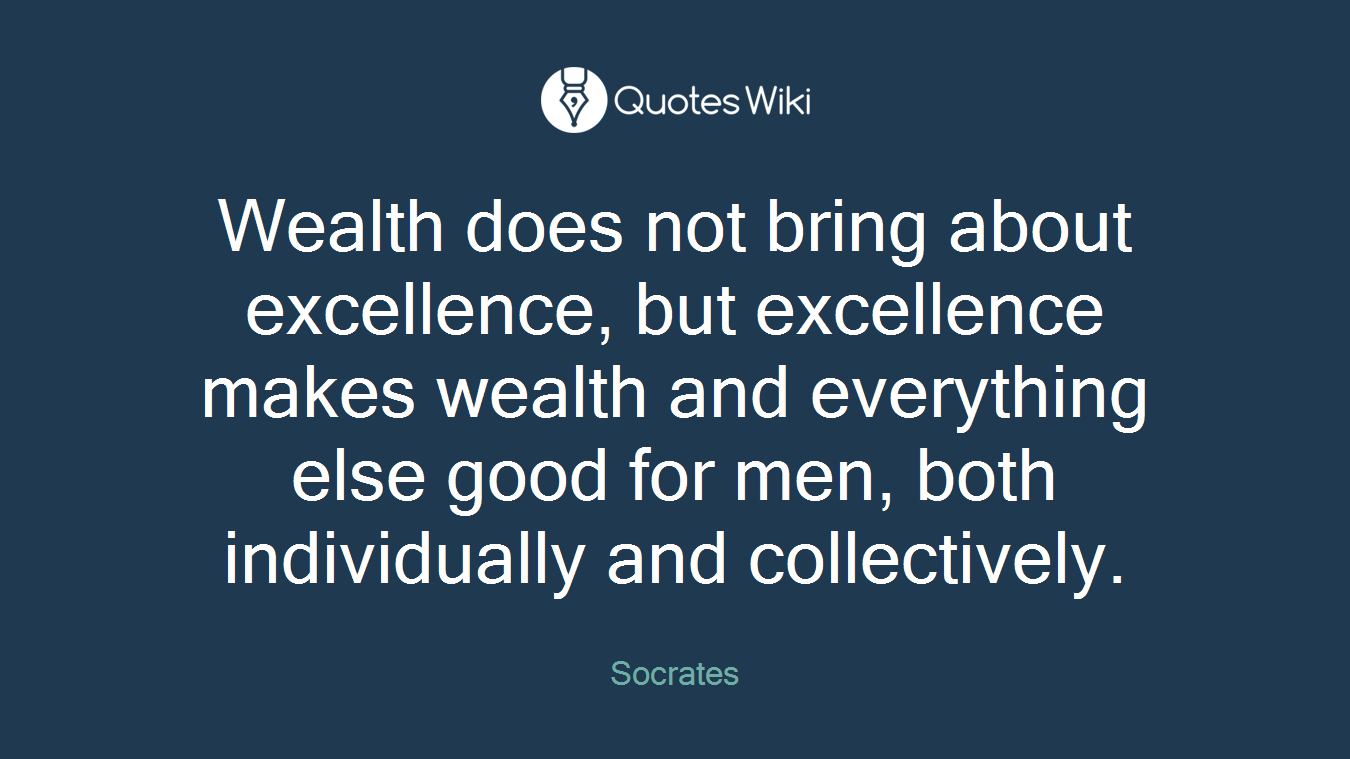 Wealth does not bring about excellence, but excellence makes wealth and everything else good for men, both individually and collectively.