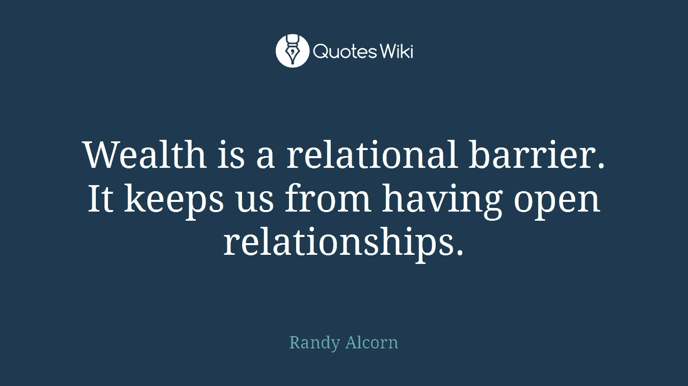 Wealth is a relational barrier. It keeps us from having open relationships.