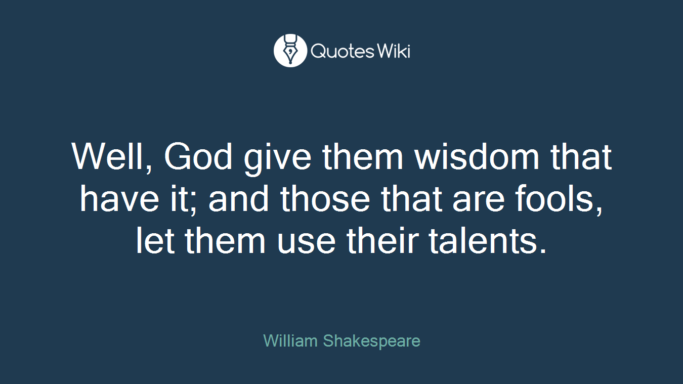 Well, God give them wisdom that have it; and those that are fools, let them use their talents.