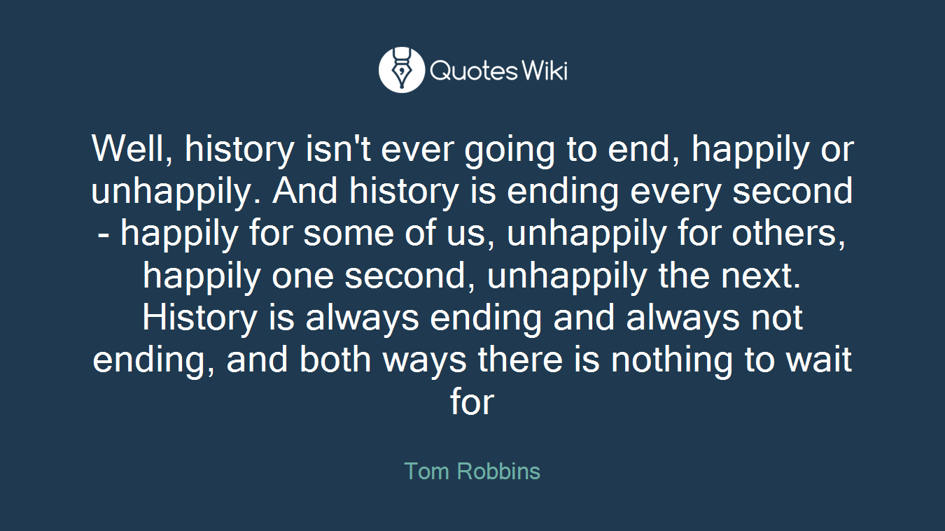 Well, history isn't ever going to end, happily or unhappily. And history is ending every second - happily for some of us, unhappily for others, happily one second, unhappily the next. History is always ending and always not ending, and both ways there is nothing to wait for