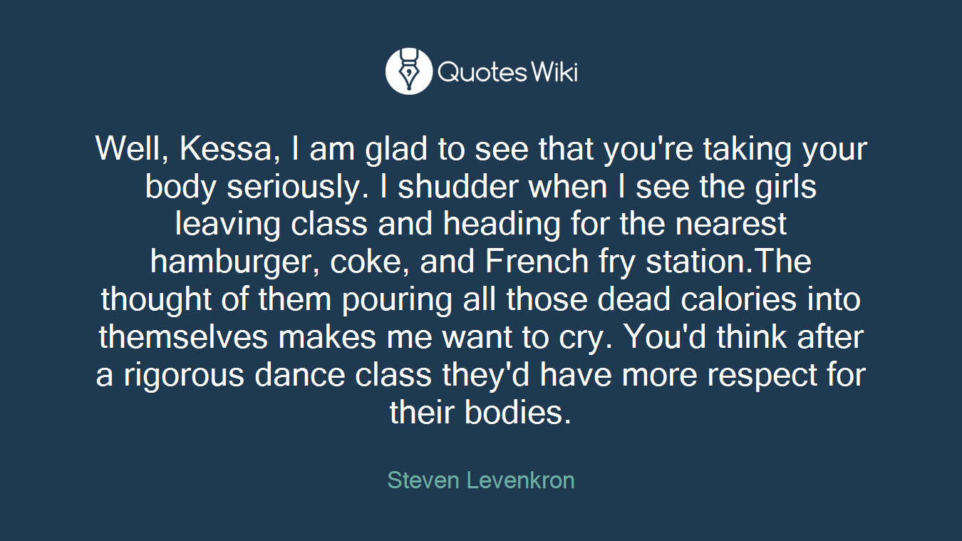 Well, Kessa, I am glad to see that you're taking your body seriously. I shudder when I see the girls leaving class and heading for the nearest hamburger, coke, and French fry station.The thought of them pouring all those dead calories into themselves makes me want to cry. You'd think after a rigorous dance class they'd have more respect for their bodies.