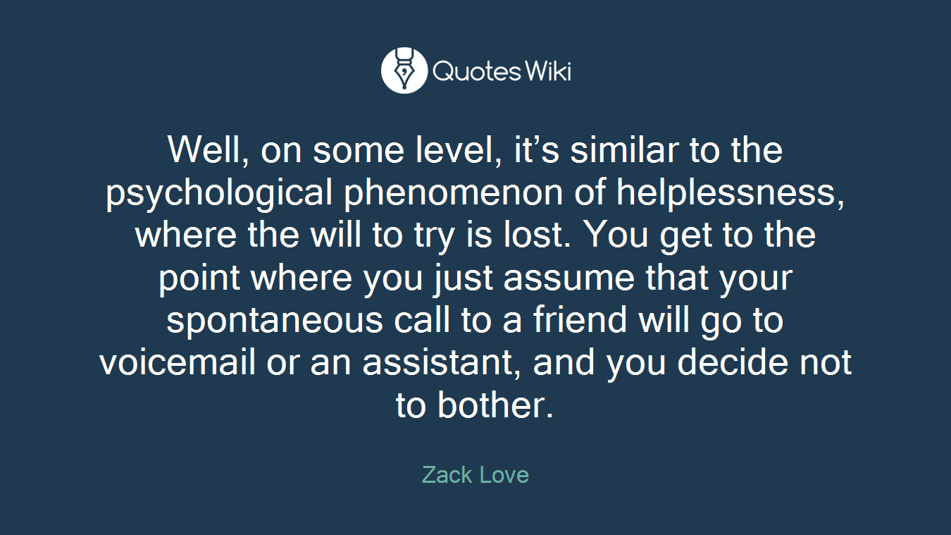 Well, on some level, it's similar to the psychological phenomenon of helplessness, where the will to try is lost. You get to the point where you just assume that your spontaneous call to a friend will go to voicemail or an assistant, and you decide not to bother.