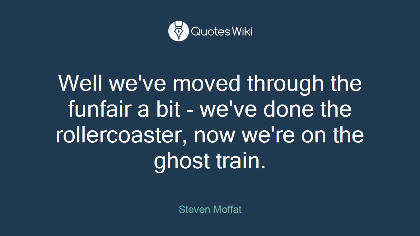 Well we've moved through the funfair a bit - we've done the rollercoaster, now we're on the ghost train.