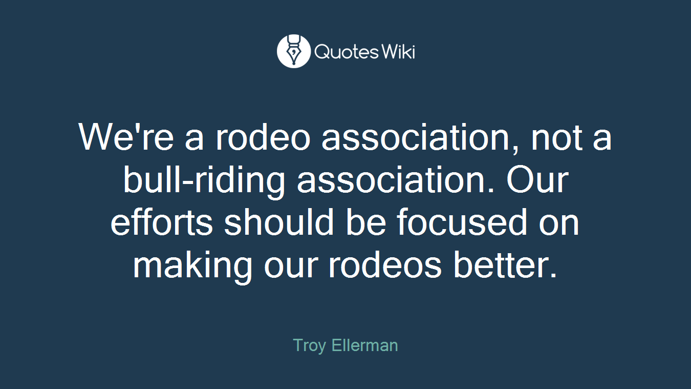We're a rodeo association, not a bull-riding association. Our efforts should be focused on making our rodeos better.