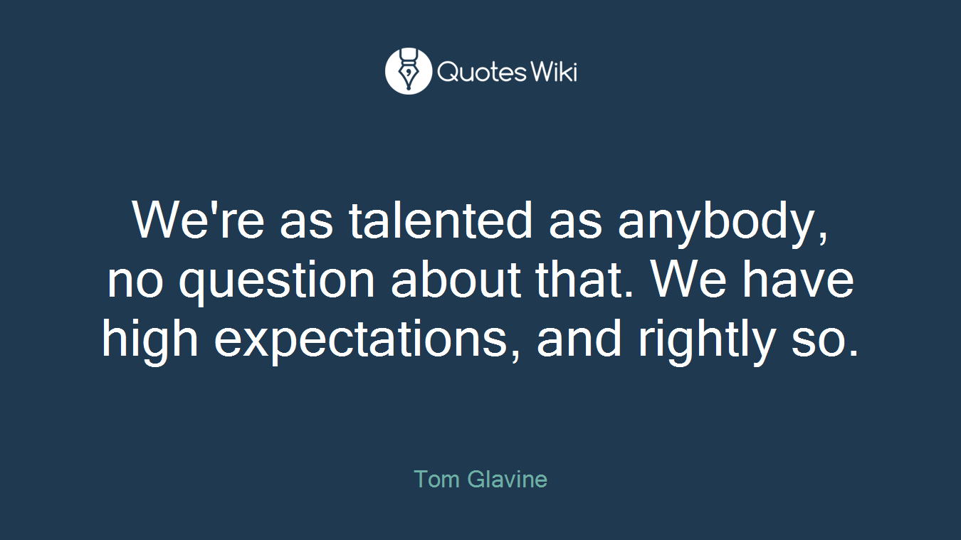 We're as talented as anybody, no question about that. We have high expectations, and rightly so.