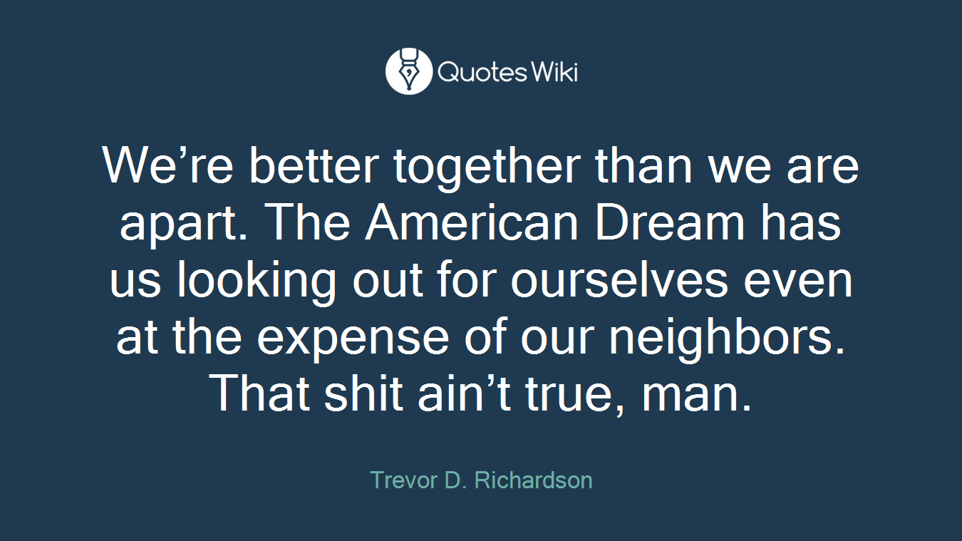 We're better together than we are apart. The American Dream has us looking out for ourselves even at the expense of our neighbors. That shit ain't true, man.
