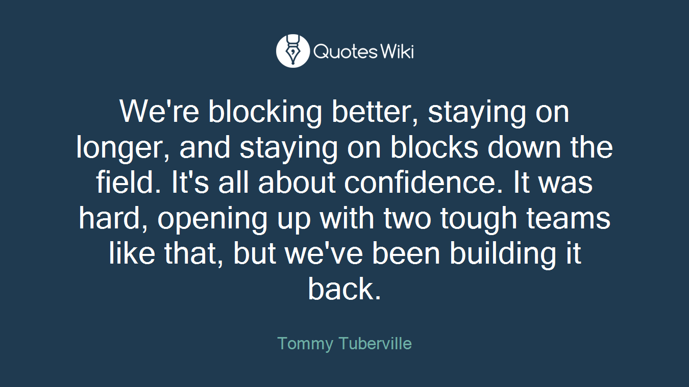 We're blocking better, staying on longer, and staying on blocks down the field. It's all about confidence. It was hard, opening up with two tough teams like that, but we've been building it back.