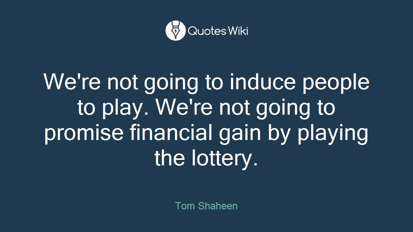 We're not going to induce people to play. We're not going to promise financial gain by playing the lottery.