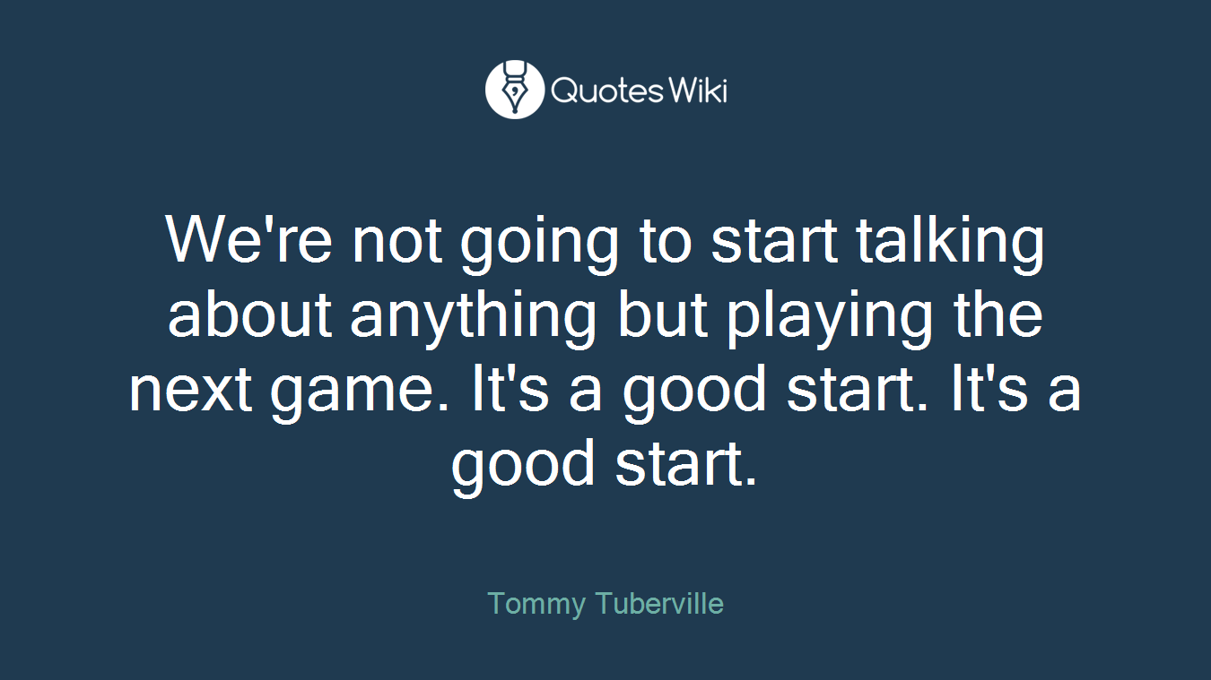 We're not going to start talking about anything but playing the next game. It's a good start. It's a good start.