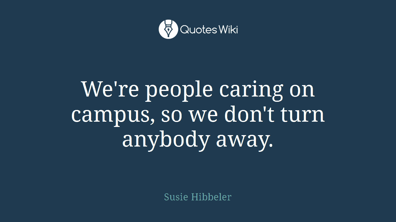 We're people caring on campus, so we don't turn anybody away.