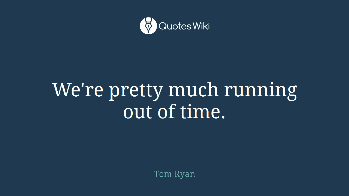 We're pretty much running out of time.