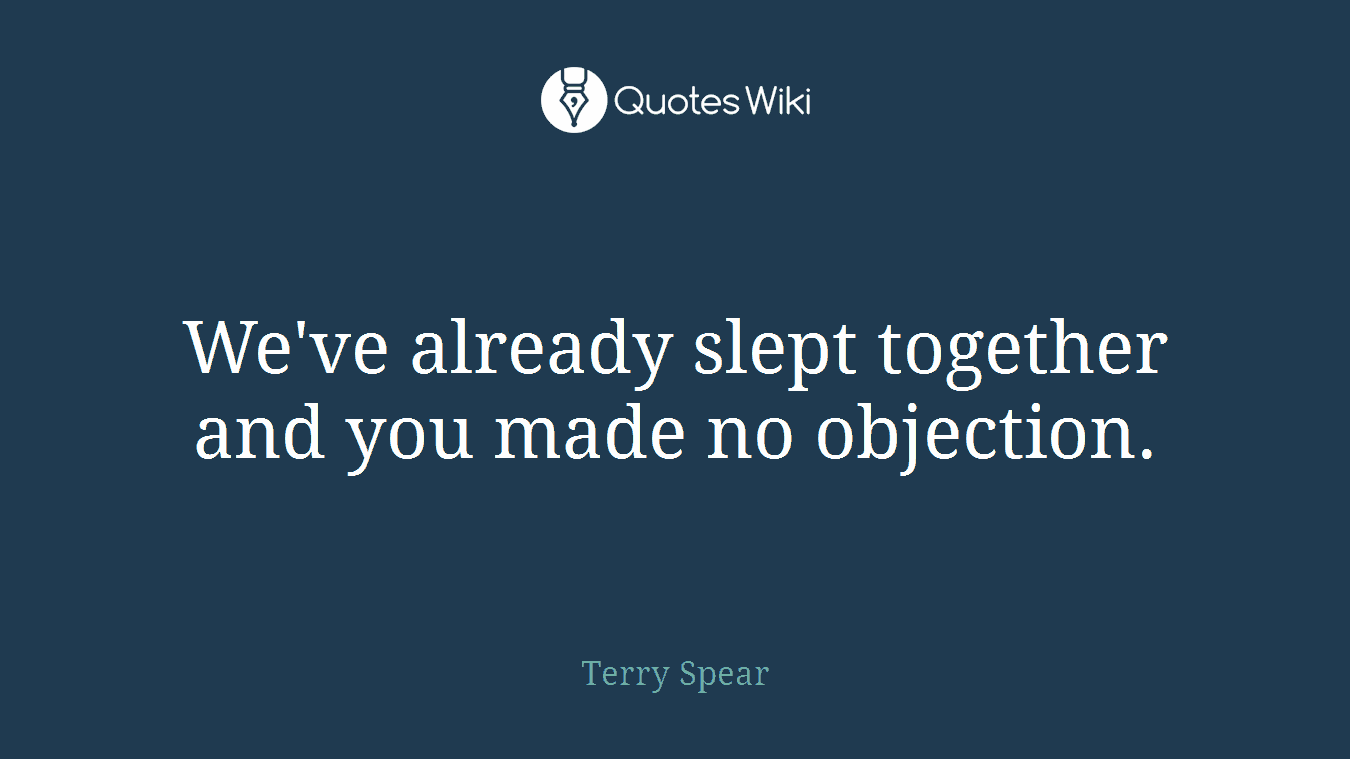 We've already slept together and you made no objection.