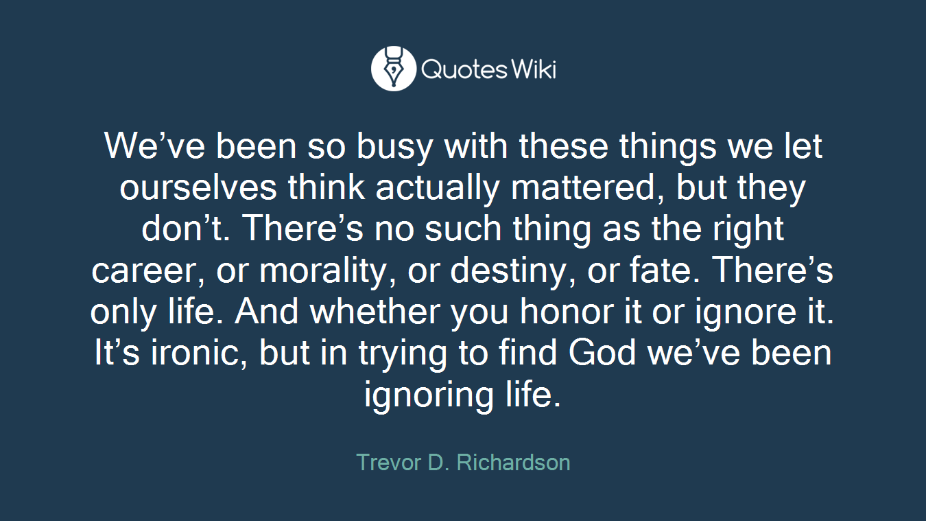 We've been so busy with these things we let ourselves think actually mattered, but they don't. There's no such thing as the right career, or morality, or destiny, or fate. There's only life. And whether you honor it or ignore it. It's ironic, but in trying to find God we've been ignoring life.
