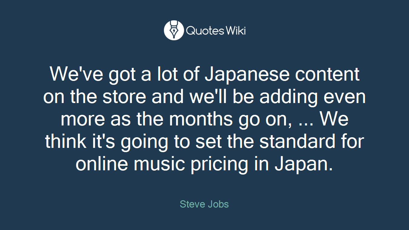 We've got a lot of Japanese content on the store and we'll be adding even more as the months go on, ... We think it's going to set the standard for online music pricing in Japan.