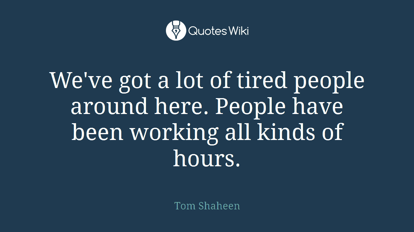 We've got a lot of tired people around here. People have been working all kinds of hours.