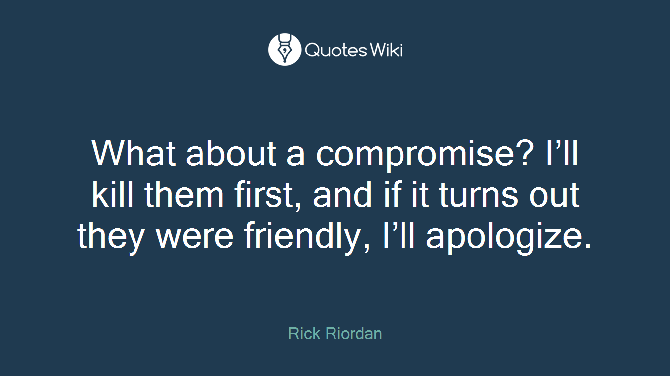 What about a compromise? I'll kill them first, and if it turns out they were friendly, I'll apologize.