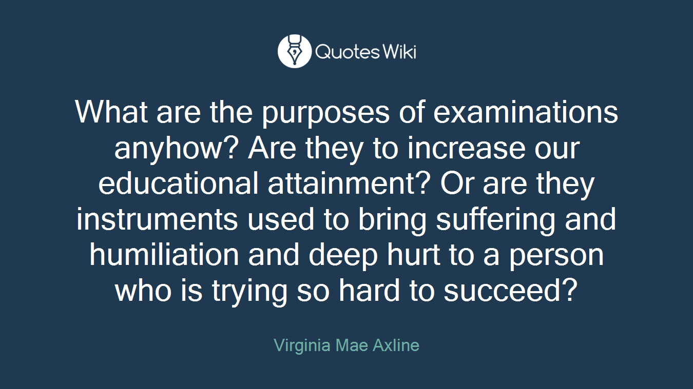 What are the purposes of examinations anyhow? Are they to increase our educational attainment? Or are they instruments used to bring suffering and humiliation and deep hurt to a person who is trying so hard to succeed?