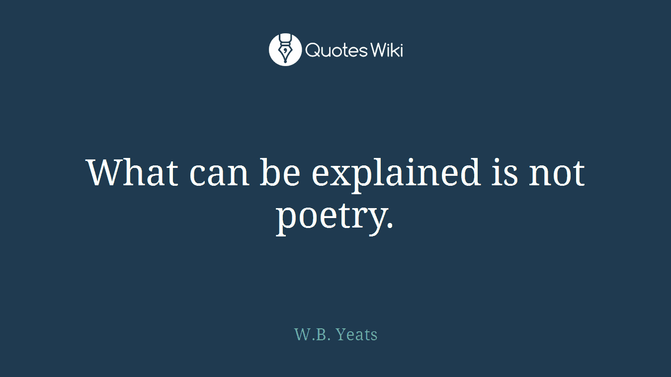 What can be explained is not poetry.