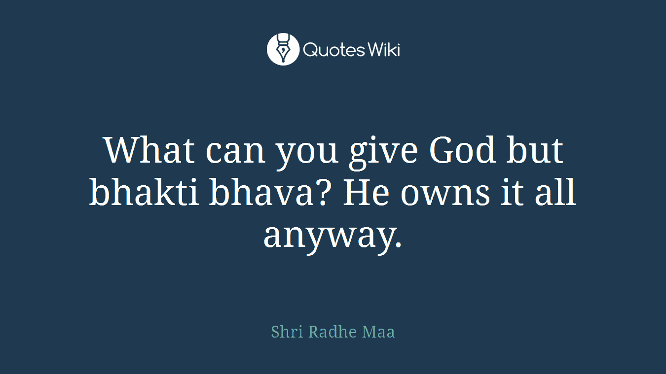 What can you give God but bhakti bhava? He owns it all anyway.