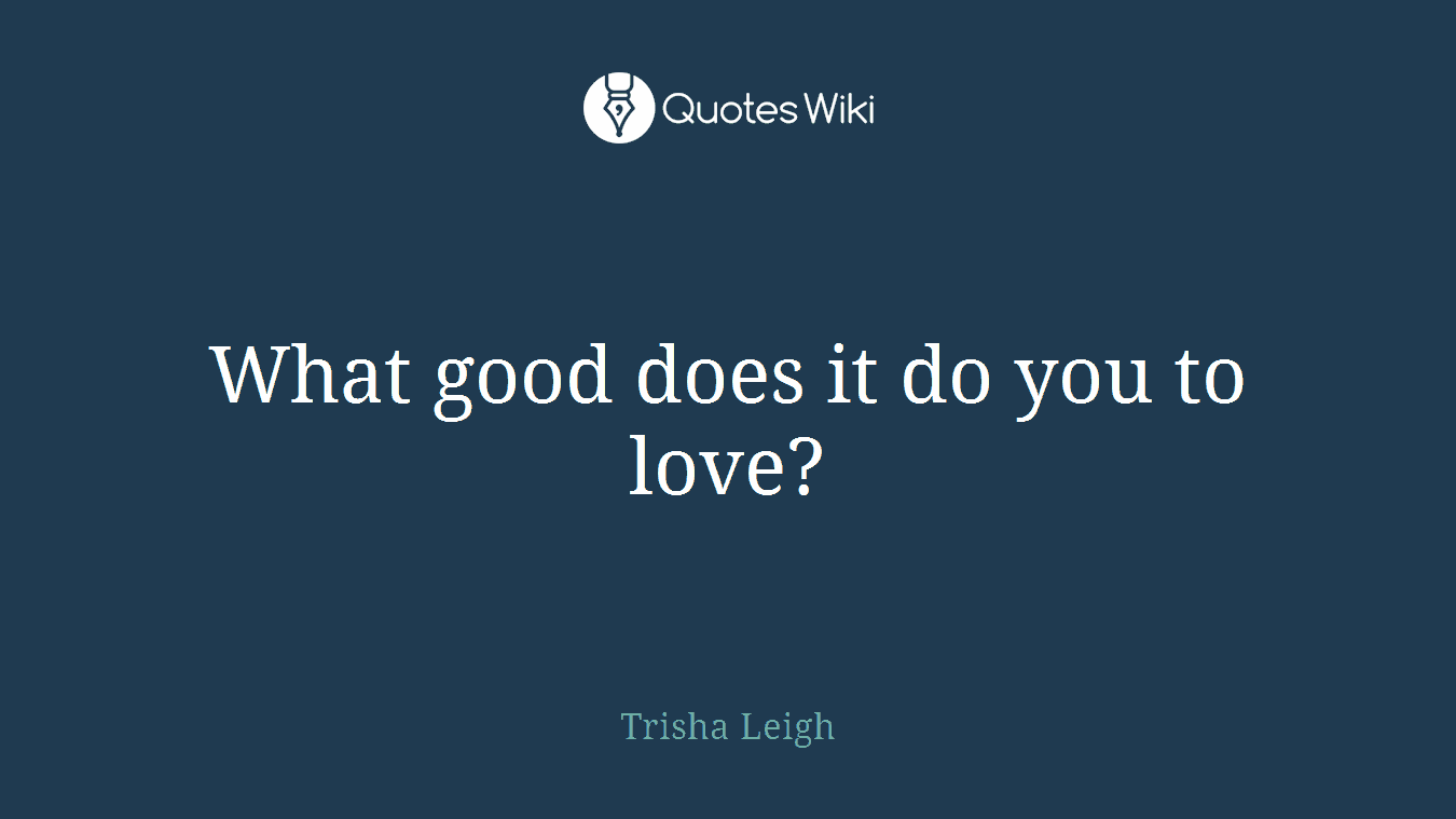 What good does it do you to love?