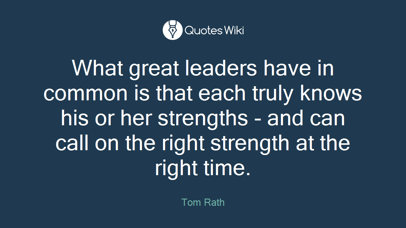 What great leaders have in common is that each truly knows his or her strengths - and can call on the right strength at the right time.