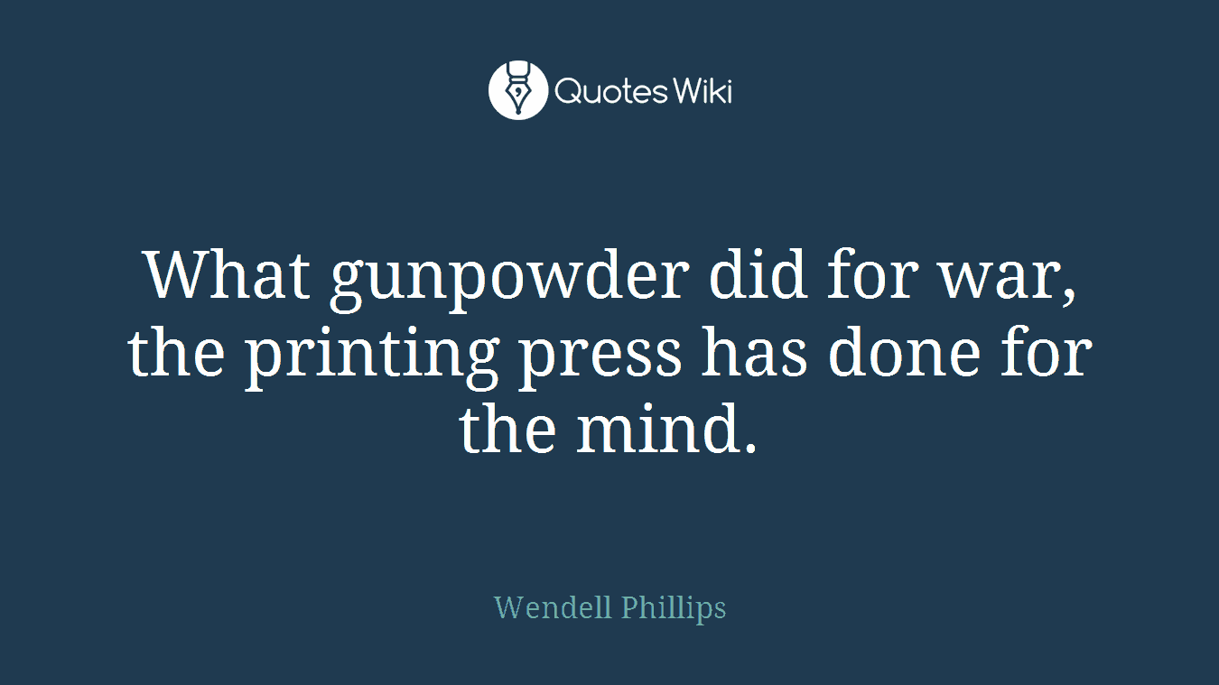 What gunpowder did for war, the printing press has done for the mind.