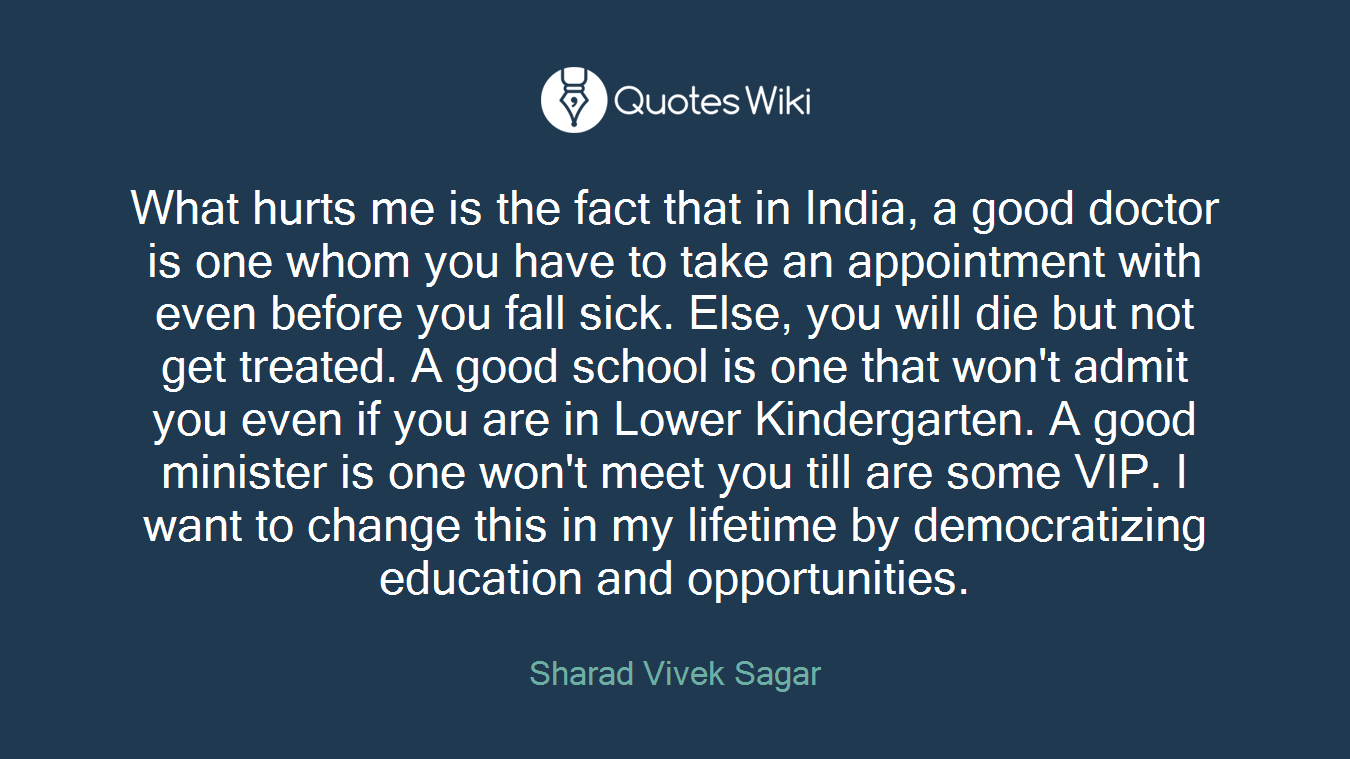 What hurts me is the fact that in India, a good doctor is one whom you have to take an appointment with even before you fall sick. Else, you will die but not get treated. A good school is one that won't admit you even if you are in Lower Kindergarten. A good minister is one won't meet you till are some VIP. I want to change this in my lifetime by democratizing education and opportunities.