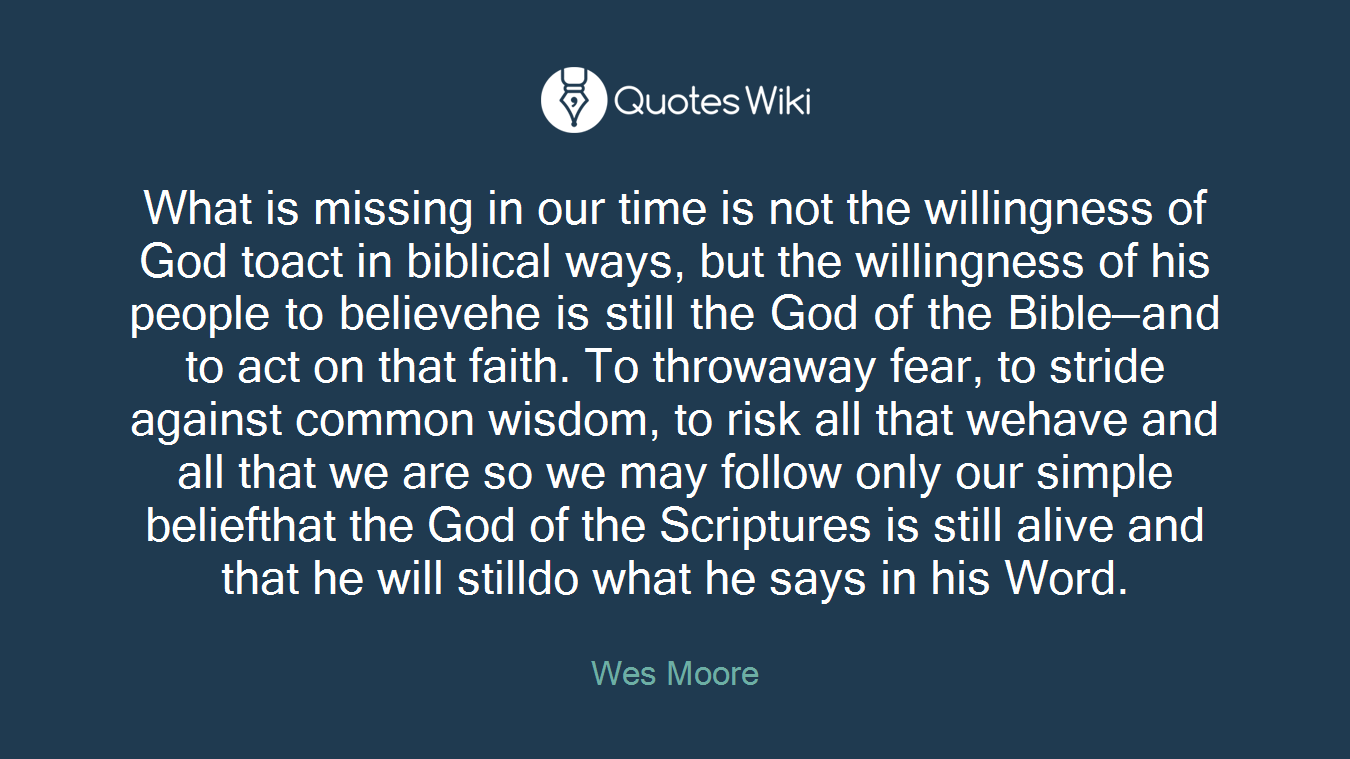 What is missing in our time is not the willingness of God toact in biblical ways, but the willingness of his people to believehe is still the God of the Bible—and to act on that faith. To throwaway fear, to stride against common wisdom, to risk all that wehave and all that we are so we may follow only our simple beliefthat the God of the Scriptures is still alive and that he will stilldo what he says in his Word.