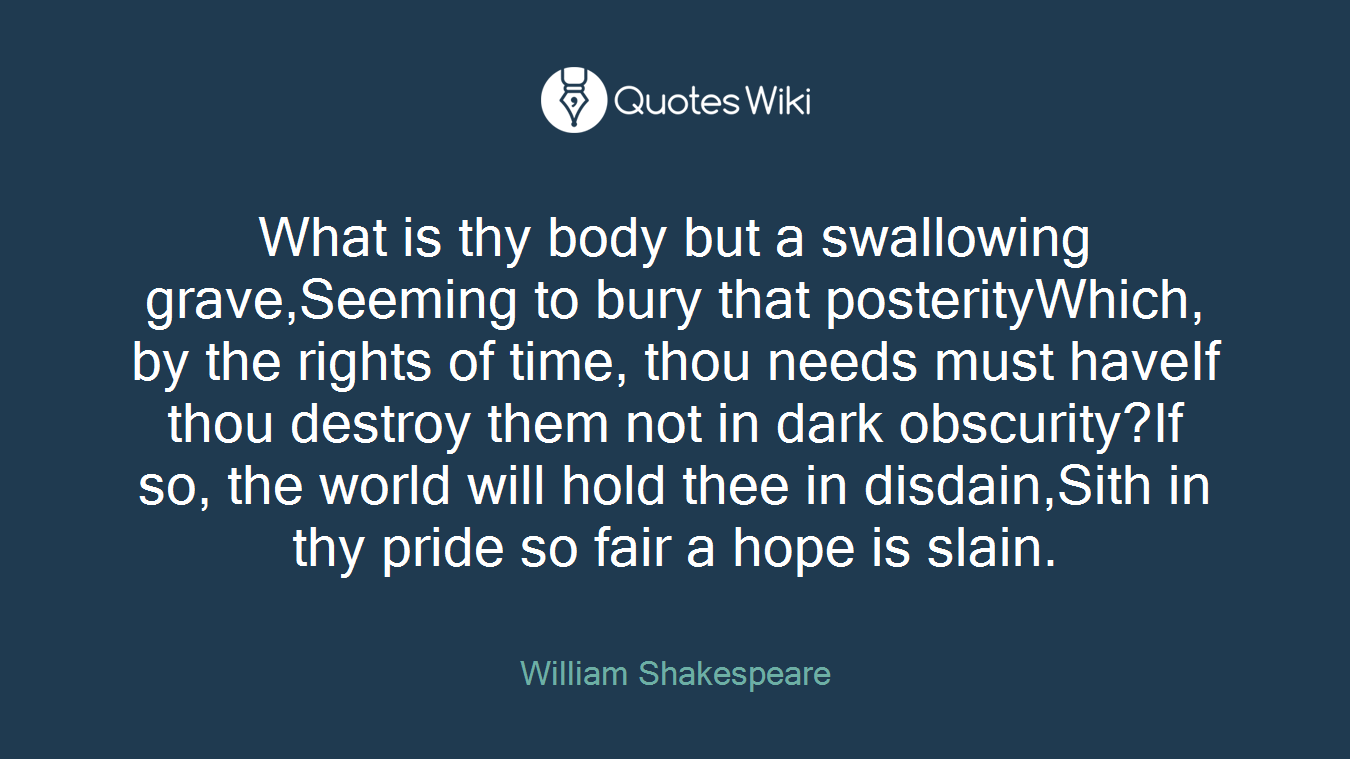 What is thy body but a swallowing grave,Seeming to bury that posterityWhich, by the rights of time, thou needs must haveIf thou destroy them not in dark obscurity?If so, the world will hold thee in disdain,Sith in thy pride so fair a hope is slain.