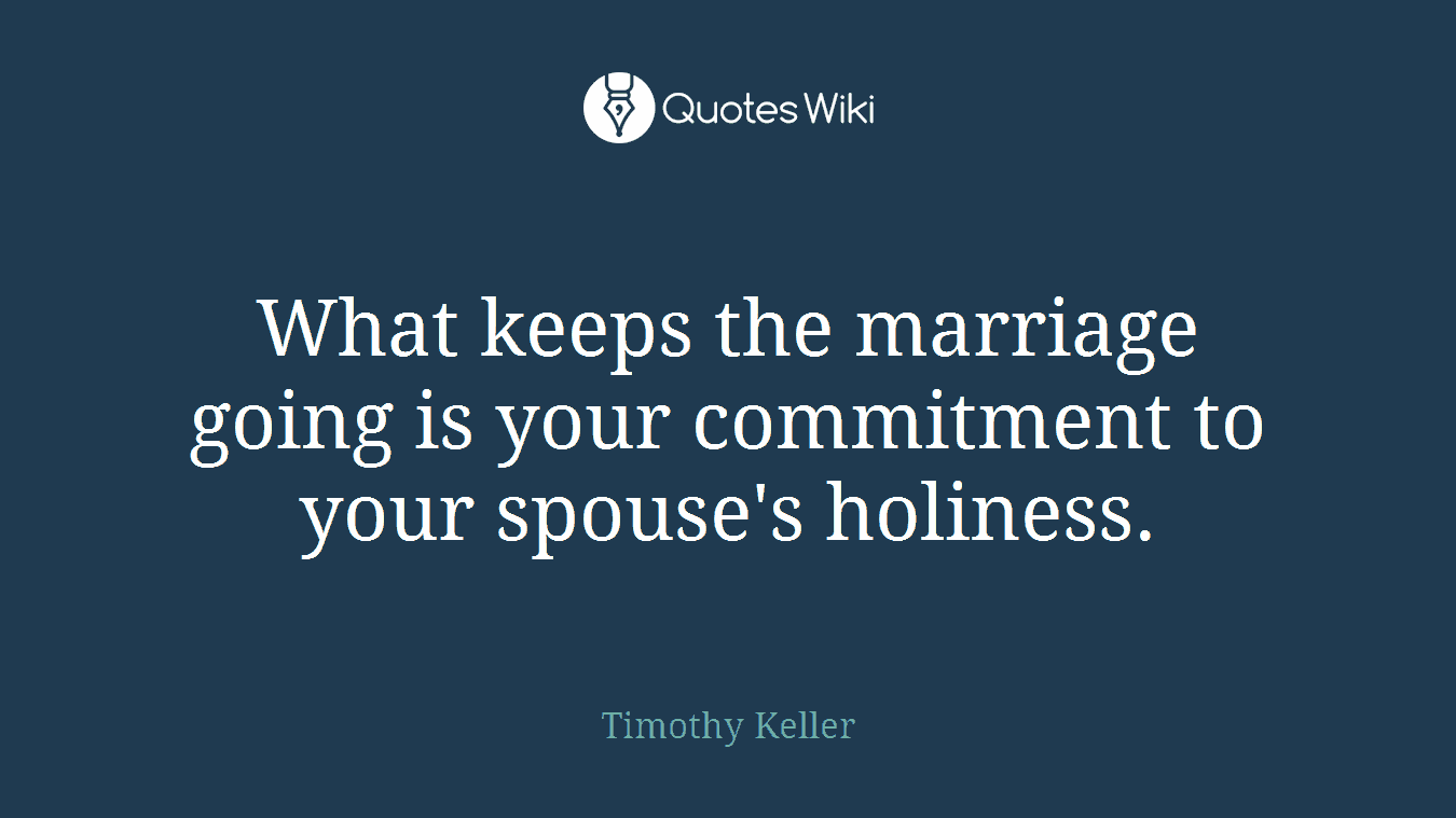 What keeps the marriage going is your commitment to your spouse's holiness.