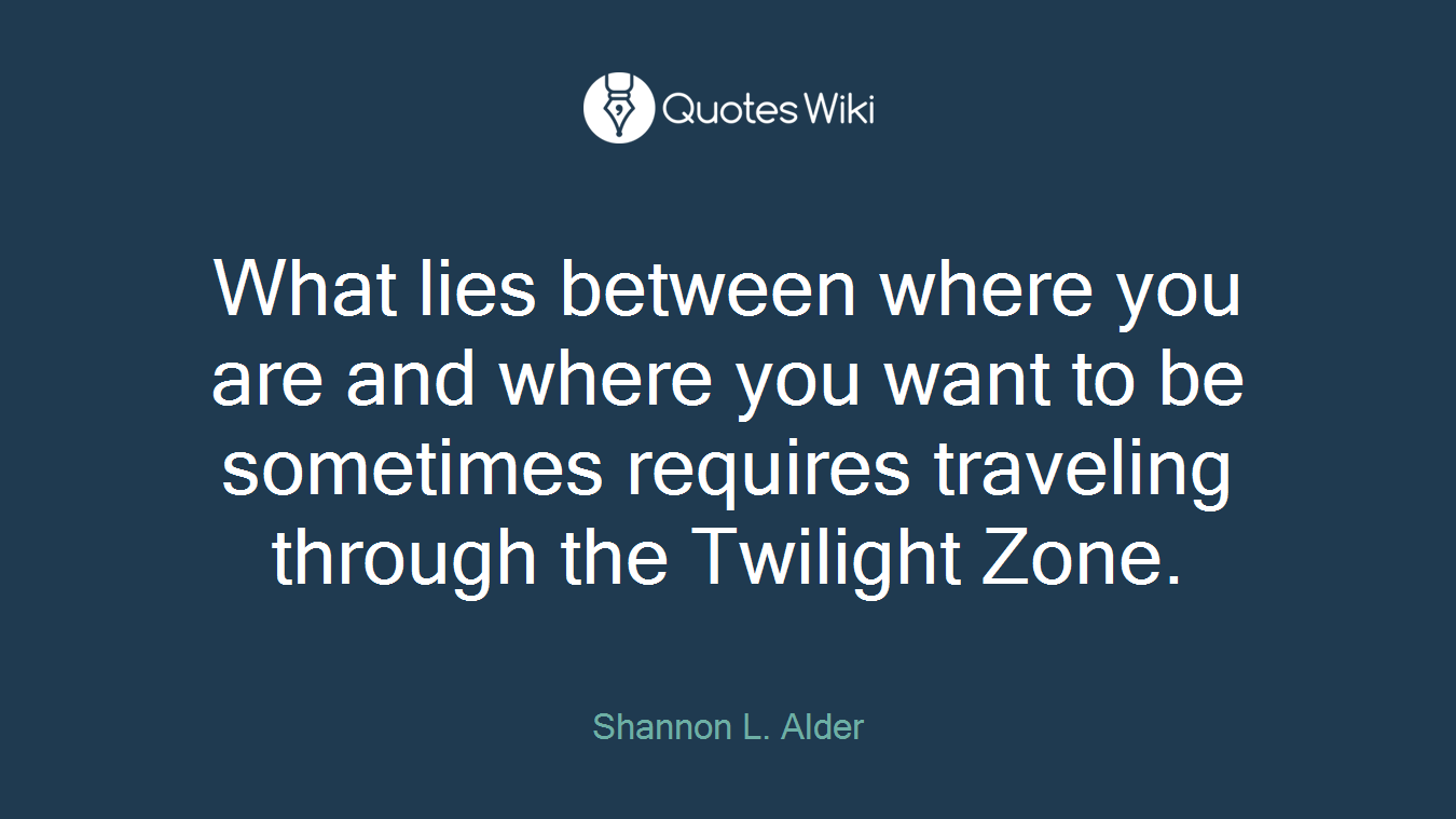 What lies between where you are and where you want to be sometimes requires traveling through the Twilight Zone.
