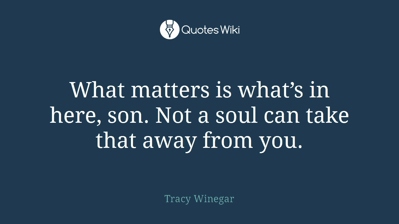 What matters is what's in here, son. Not a soul can take that away from you.
